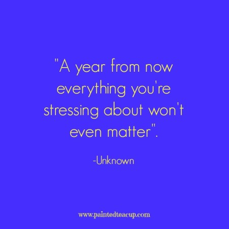 15 Quotes for When You Are Feeling Stressed Out. A year from now everything you're stressing about won't even matter. -Unknown