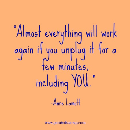 "Self-care quotes. ""Almost everything will work again if you unplug it for a few minutes, including you."" -Anne Lamott"