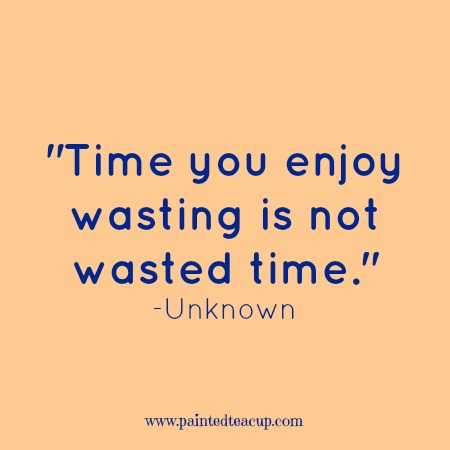 "Self-care quotes. ""Time you enjoy wasting is not wasted time."" -Unknown"