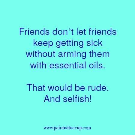 Friends don't let friends keep getting sick without arming them with essential oils. That would be rude. And selfish! Essential oil quotes you are sure to love!