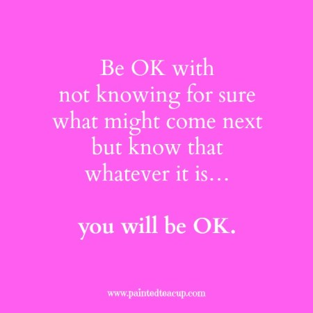 Be OK with not knowing for sure what might come next but know that whatever it is… you will be OK. 9 Quotes to Read When You Are Feeling Anxious