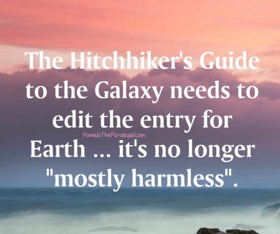 "The Hitchhiker's Guide to the Galaxy needs to edit the entry for Earth ... it's no longer ""mostly harmless""."