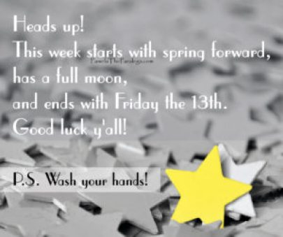 Heads Up! This week starts of with spring forward, has a full moon, and ends with Friday the 13th! Good Luck Y'all and #WashYourHands