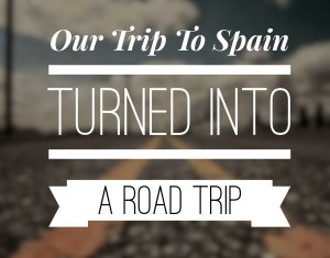 Our Trip to Spain Turned Into A Road Trip