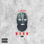 J.Bles Drops Video For W A N W | @J_Bles