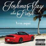 Track: Joshua Slay aka Fresh – Ven Aqui   @joshuaslayfresh