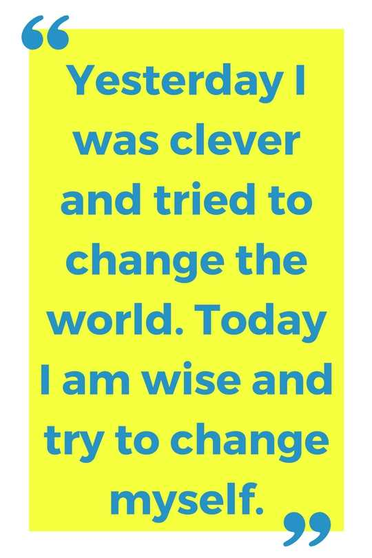 Yesterday I was clever and tried to change the world. Today I am wise and try to change myself.