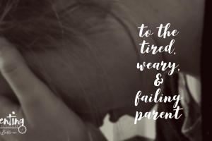 To the tired and weary failing parent