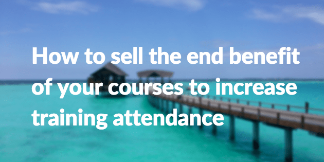 How to sell the end benefit of your courses to increase training attendance