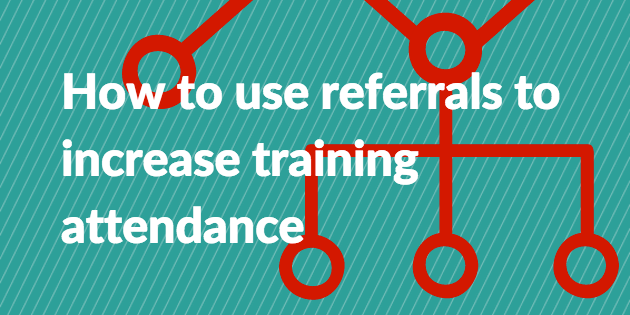 How to use referrals to increase training attendance