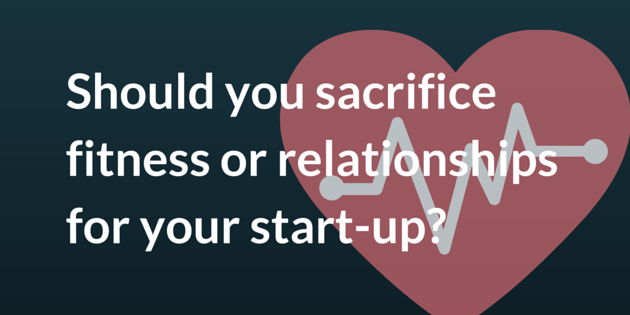 Should you sacrifice fitness or relationships for your start-up?