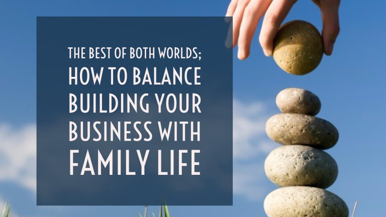The best of both worlds; how to balance building your business with family life