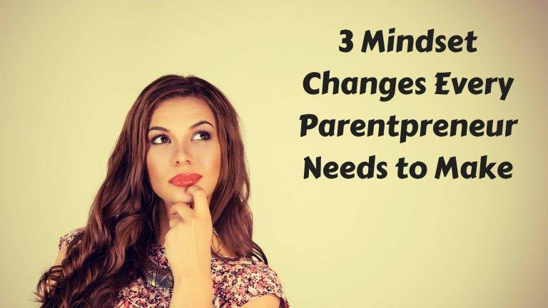 3 Mindset Changes Every Parentpreneur Needs to Make