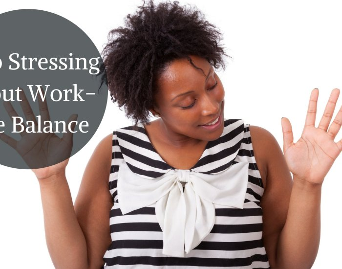 Stop Stressing About Work-Life Balance