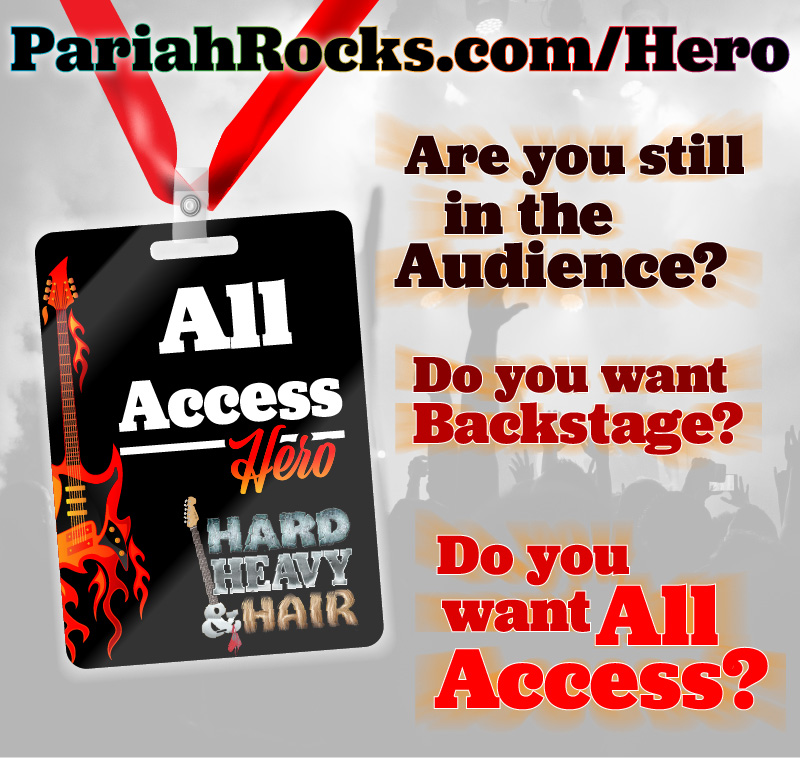 Are you a Hard, Heavy & Hair Hero? Want exclusive access? Then become a Hard, Heavy & Hair hero!