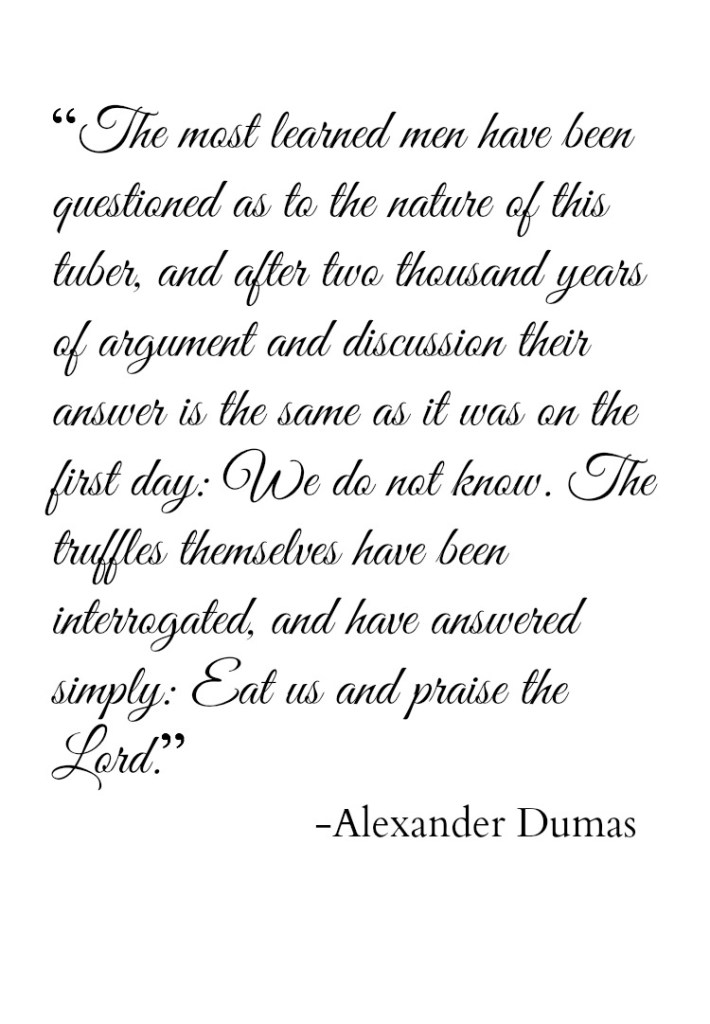 """""""The most learned men have been questioned as to the nature of this tuber, and after two thousand years of argument and discussion their answer is the same as it was on the first day: We do not know. The truffles themselves have been interrogated, and have answered simply: Eat us and praise the Lord"""" - Alexander Dumas"""