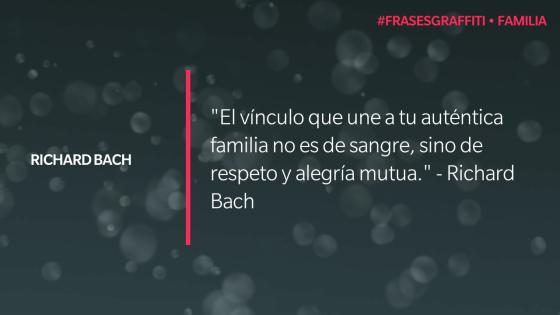"""""""El vínculo que une a tu auténtica familia no es de sangre, sino de respeto y alegría mutua."""" - Richard Bach #FrasesGraffiti #Familia"""