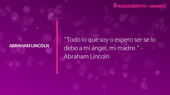 """Todo lo que soy o espero ser se lo debo a mi ángel, mi madre."" - Abraham Lincoln #FrasesGrafiti #Madres"