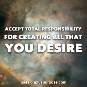 PassionPlusPurpose - Accept total responsibility for creating all that you desire