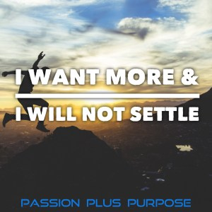 Passion Plus Purpose - I want more, I will not settle