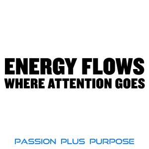 PassionPlusPurpose - Energy flows where attention goes