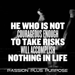 PassionPlusPurpose - He who is not courageous enough to take risks will accomplish nothing in life.JPG