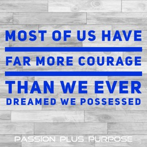 PassionPlusPurpose - Most of us have far more courage than we ever dreamed we possessed