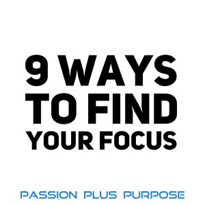 PassionPlusPurpose - 9 Ways to Find Your Focus