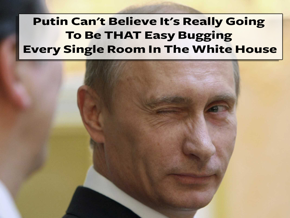Putin Can't Believe It's Really Going To Be THAT Easy Bugging Every Single Room In The White House