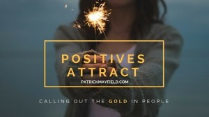 Positives Attract - Calling Out the Gold in People