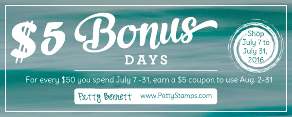 Bonus Days $5 coupons!! Receive one coupon for every $50 you spend, July 7 to 31, 2016!  Click for details at pattystamps.com
