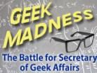Geek Madness: The Battle for Secretary of Geek Affairs