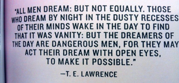 "All men dream: but not equally. Those who dream by night in the dusty recesses of thier minds wake in the day to find that it was vanity: but the dreamers of the day are dangerous men, for they may act their dream with open eyes, to make it possible"" - T.E. Lawrence"