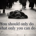 You should only do, what only you can do