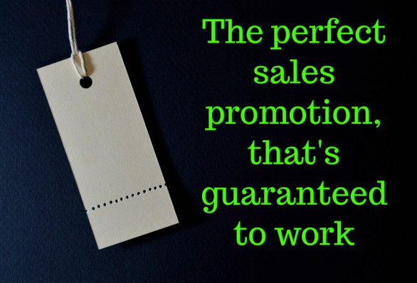 The perfect sales promotion, that's guaranteed to work