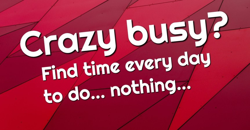Crazy busy? Find the time every day to do... nothing...