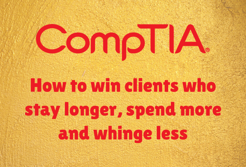 CompTIA: How to win clients who stay longer, spend more and whinge less