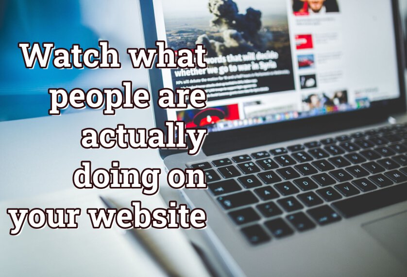Watch what people are actually doing on your website