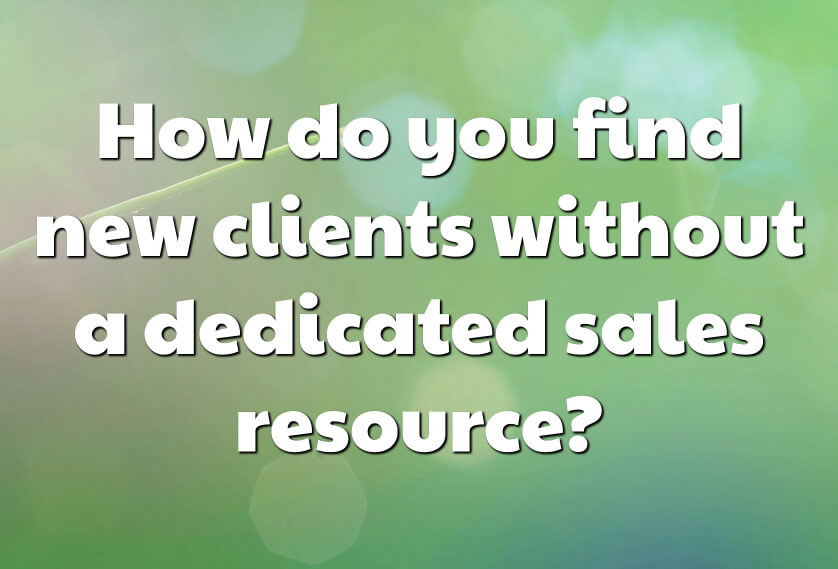How do you find new clients without a dedicated sales resource?