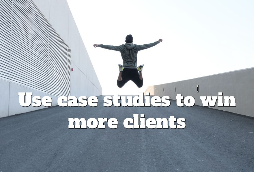 Use case studies to win more clients