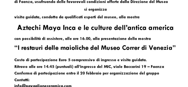 """Sabato 23 febbraio, visita alla mostra """"Aztechi Maya Inca e le culture dell'antica america"""" ed alla presentazione della mostra """"I restauri delle maioliche del Museo Correr di Venezia"""" presso il Museo Internazionale delle Ceramiche di Faenza"""
