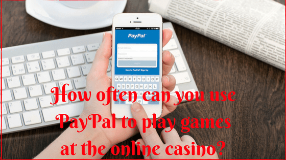 How often can you use PayPal to play games at online casino