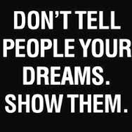 don't tell people your dreams, show them.