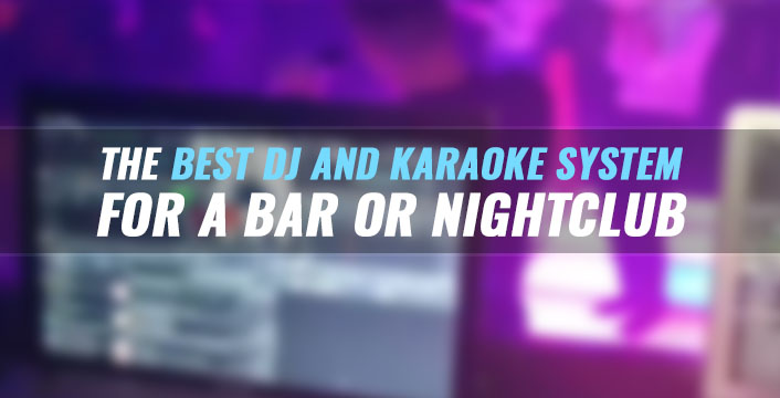 Why DEX 3 is the Best DJ and Karaoke System for a Bar or Nightclub