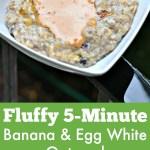 Banana Egg White Oatmeal Recipe + Tons of Recent Eats