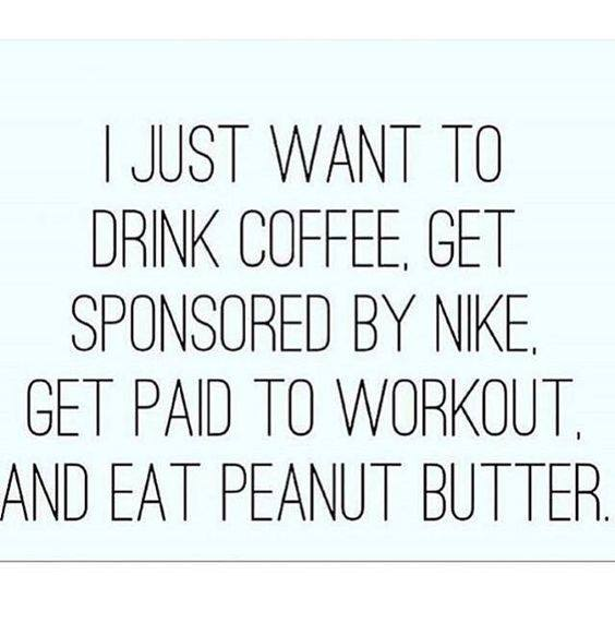 I just want to drink coffee, get sponsored by Nike, gte paid to workout and eat peanut butter.