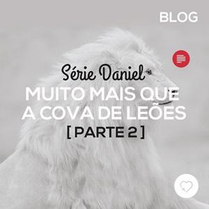Daniel: muito mais que a cova de Leões (2)