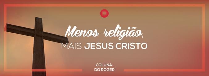 Menos religião, mais Jesus Cristo
