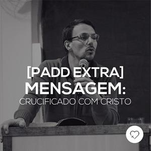 #PADDEXTRA: Mensagem - Crucificado com Cristo