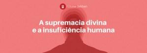 A supremacia divina e a insuficiência humana
